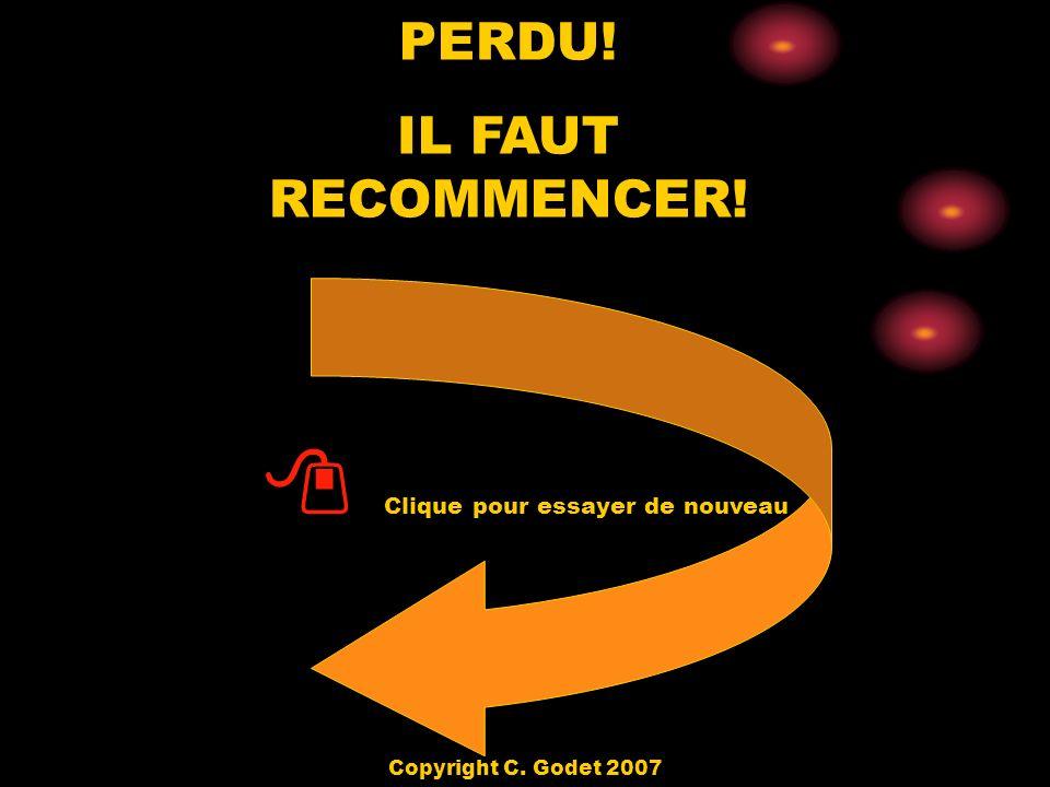 PERDU! IL FAUT RECOMMENCER! Clique pour essayer de nouveau Copyright C. Godet 2007