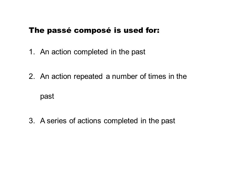 The passé composé is used for: 1.An action completed in the past 2.An action repeated a number of times in the past 3.A series of actions completed in