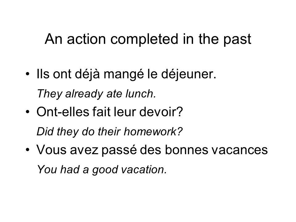 An action completed in the past Ils ont déjà mangé le déjeuner. They already ate lunch. Ont-elles fait leur devoir? Did they do their homework? Vous a