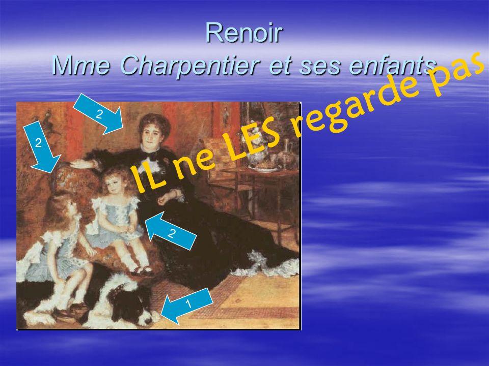 Renoir Mme Charpentier et ses enfants 1 2 IL ne LES regarde pas. 2 2