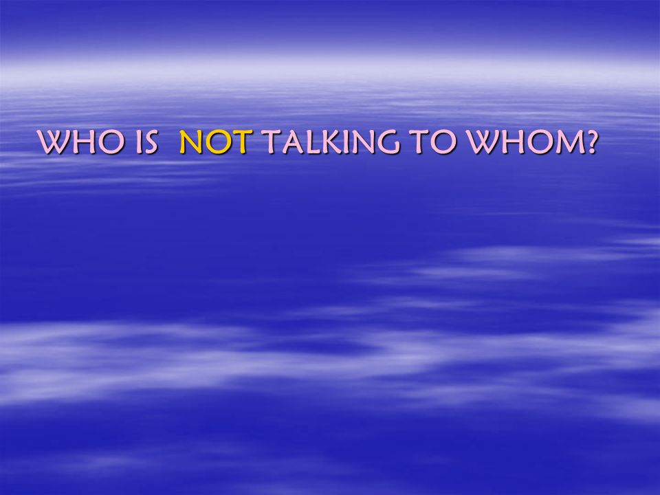 WHO IS NOT TALKING TO WHOM