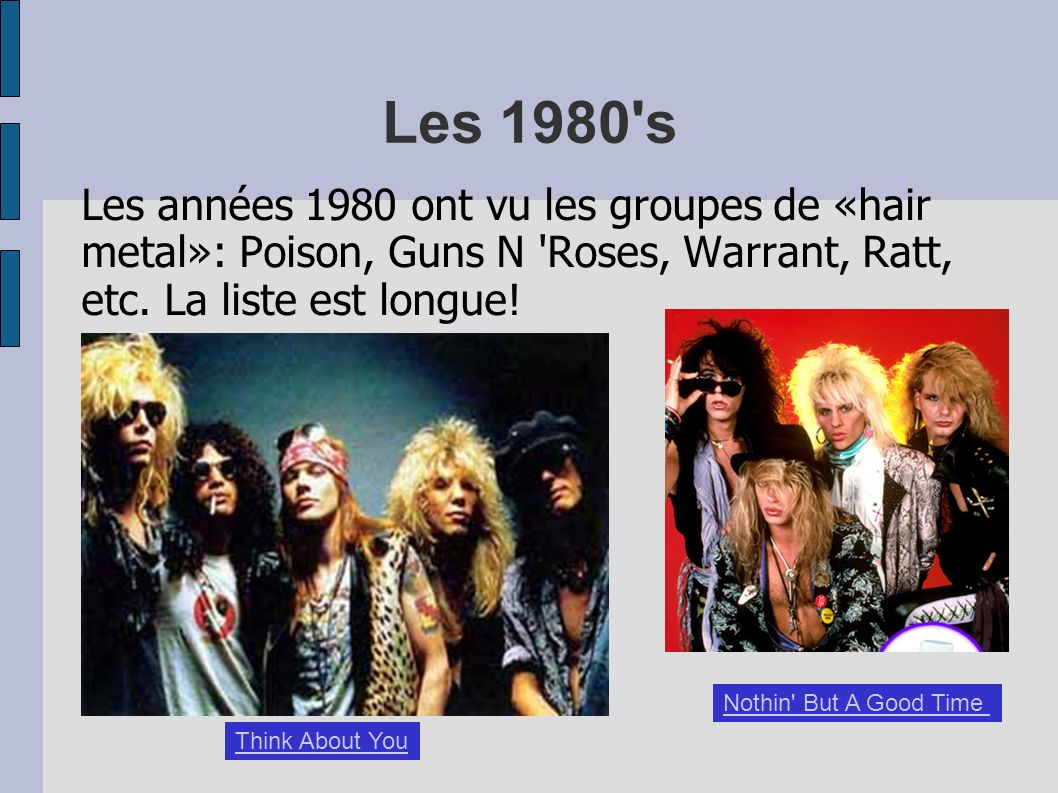 Les 1980's Les années 1980 ont vu les groupes de «hair metal»: Poison, Guns N 'Roses, Warrant, Ratt, etc. La liste est longue! Think About You Nothin'