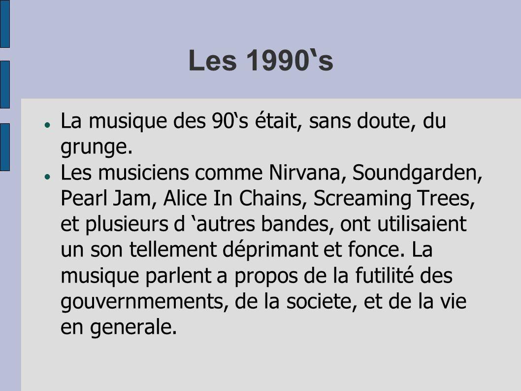Les 1990 s La musique des 90s était, sans doute, du grunge. Les musiciens comme Nirvana, Soundgarden, Pearl Jam, Alice In Chains, Screaming Trees, et