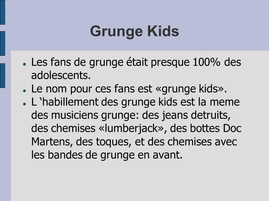 Grunge Kids Les fans de grunge était presque 100% des adolescents. Le nom pour ces fans est «grunge kids». L habillement des grunge kids est la meme d