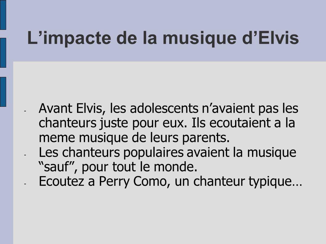 Limpacte de la musique dElvis - Avant Elvis, les adolescents navaient pas les chanteurs juste pour eux. Ils ecoutaient a la meme musique de leurs pare
