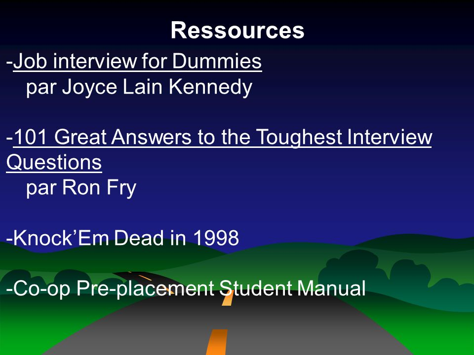 Ressources -Job interview for Dummies par Joyce Lain Kennedy -101 Great Answers to the Toughest Interview Questions par Ron Fry -KnockEm Dead in 1998 -Co-op Pre-placement Student Manual