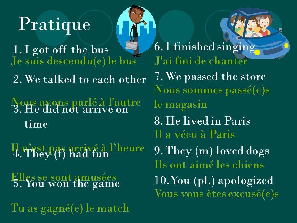 Pratique Je suis descendu(e) le bus Nous avons parlé à l autre Il nest pas arrivé à lheure Elles se sont amusées Tu as gagné(e) le match 1.I got off the bus 2.We talked to each other 3.He did not arrive on time 4.They (f) had fun 5.You won the game 6.I finished singing 7.We passed the store 8.He lived in Paris 9.They (m) loved dogs 10.You (pl.) apologized J ai fini de chanter Nous sommes passé(e)s le magasin Il a vécu à Paris Ils ont aimé les chiens Vous vous êtes excusé(e)s