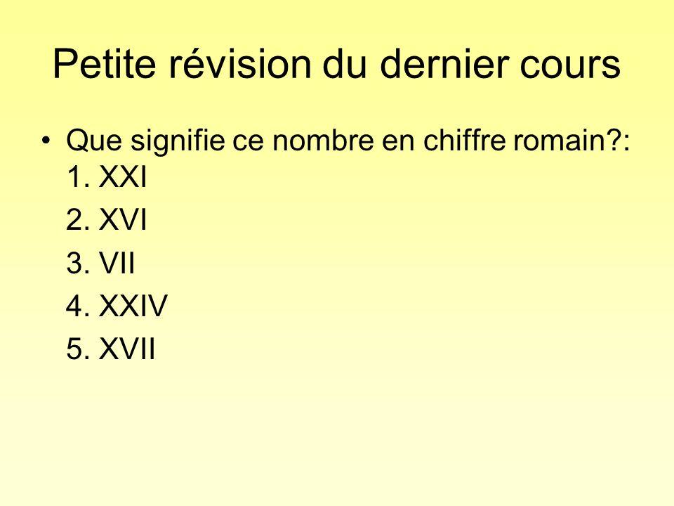 Petite révision du dernier cours Que signifie ce nombre en chiffre romain?: 1. XXI 2. XVI 3. VII 4. XXIV 5. XVII