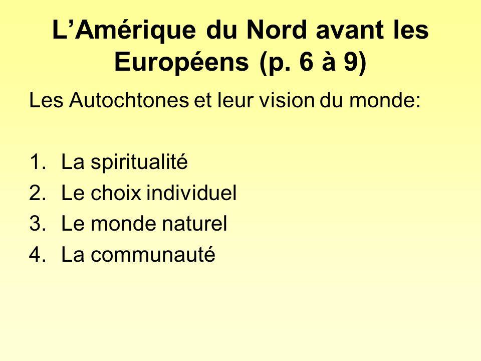 LAmérique du Nord avant les Européens (p. 6 à 9) Les Autochtones et leur vision du monde: 1.La spiritualité 2.Le choix individuel 3.Le monde naturel 4
