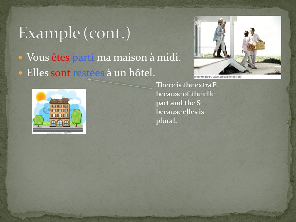 Vous êtes parti ma maison à midi. Elles sont restées à un hôtel. There is the extra E because of the elle part and the S because elles is plural.