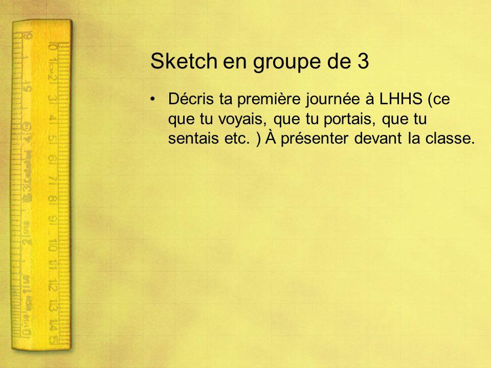Sketch en groupe de 3 Décris ta première journée à LHHS (ce que tu voyais, que tu portais, que tu sentais etc. ) À présenter devant la classe.