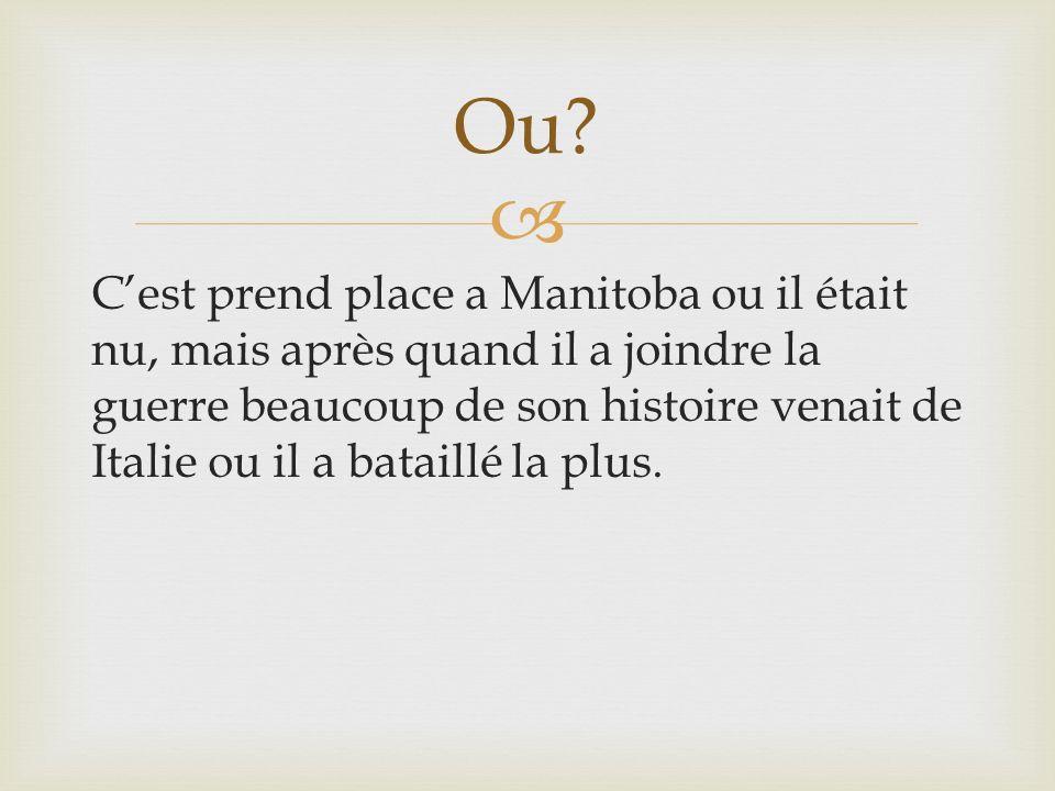 Cest prend place a Manitoba ou il était nu, mais après quand il a joindre la guerre beaucoup de son histoire venait de Italie ou il a bataillé la plus.