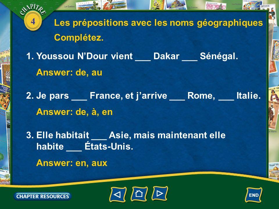 4 1. Youssou NDour vient ___ Dakar ___ Sénégal. Complétez. Answer: de, au 2. Je pars ___ France, et jarrive ___ Rome, ___ Italie. Answer: de, à, en 3.