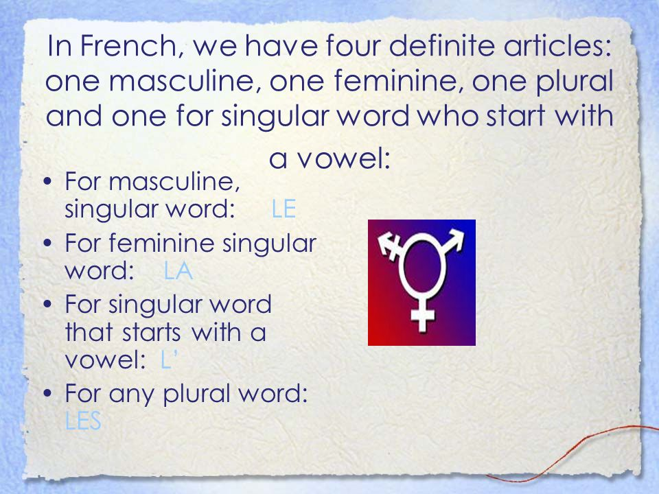 In French, we have four definite articles: one masculine, one feminine, one plural and one for singular word who start with a vowel: For masculine, singular word: LE For feminine singular word: LA For singular word that starts with a vowel: L For any plural word: LES