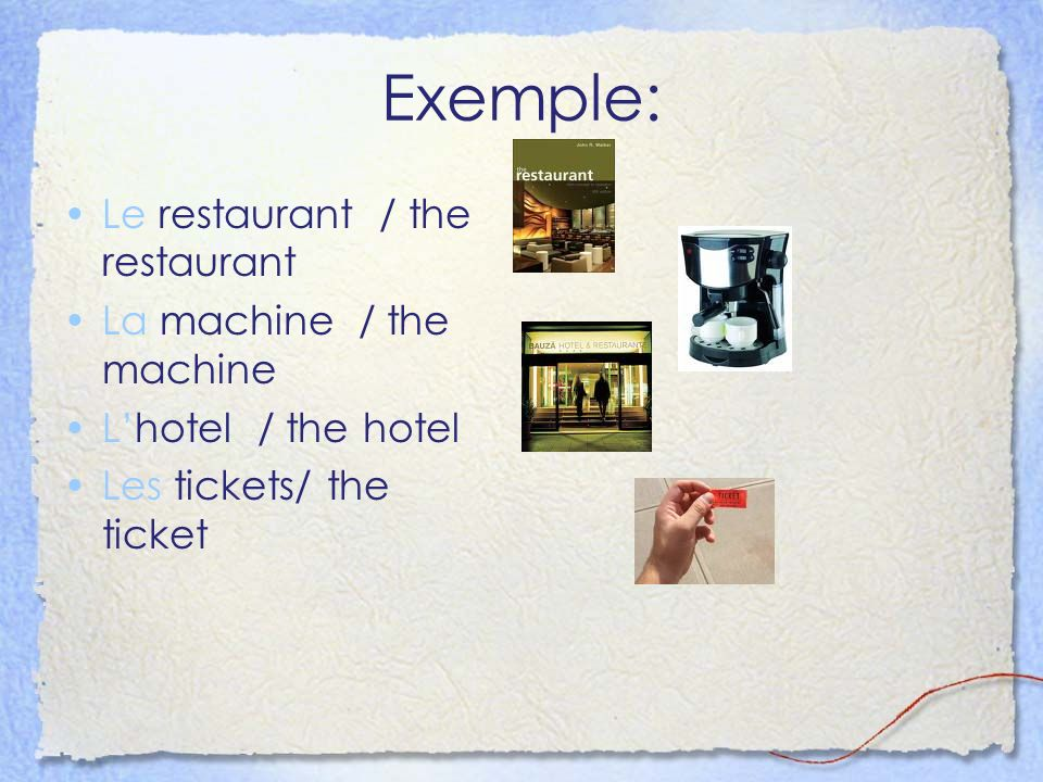 Exemple: Le restaurant / the restaurant La machine / the machine Lhotel / the hotel Les tickets/ the ticket