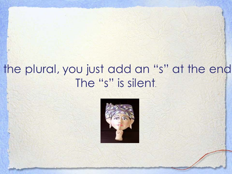 When you use the plural, you just add an s at the end of the word… The s is silent.