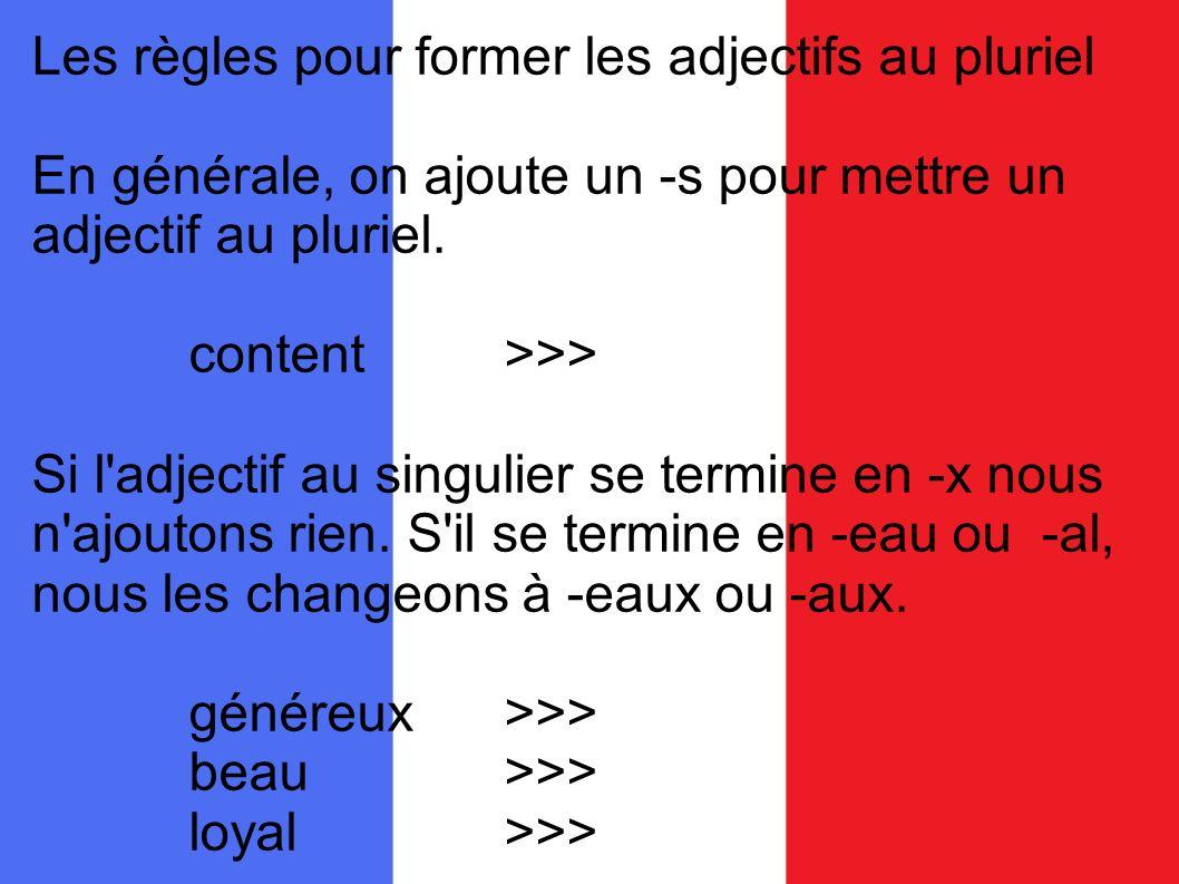Les règles pour former les adjectifs au pluriel En générale, on ajoute un -s pour mettre un adjectif au pluriel. content>>> Si l'adjectif au singulier