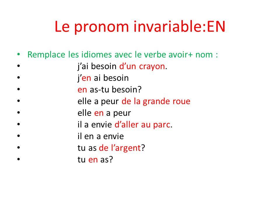 Le pronom invariable:EN Remplace les idiomes avec le verbe avoir+ nom : jai besoin dun crayon. jen ai besoin en as-tu besoin? elle a peur de la grande