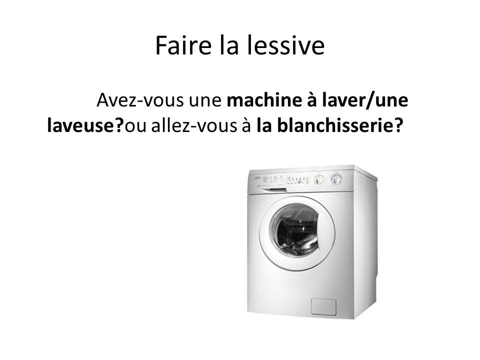 Faire la lessive Avez-vous une machine à laver/une laveuse?ou allez-vous à la blanchisserie?