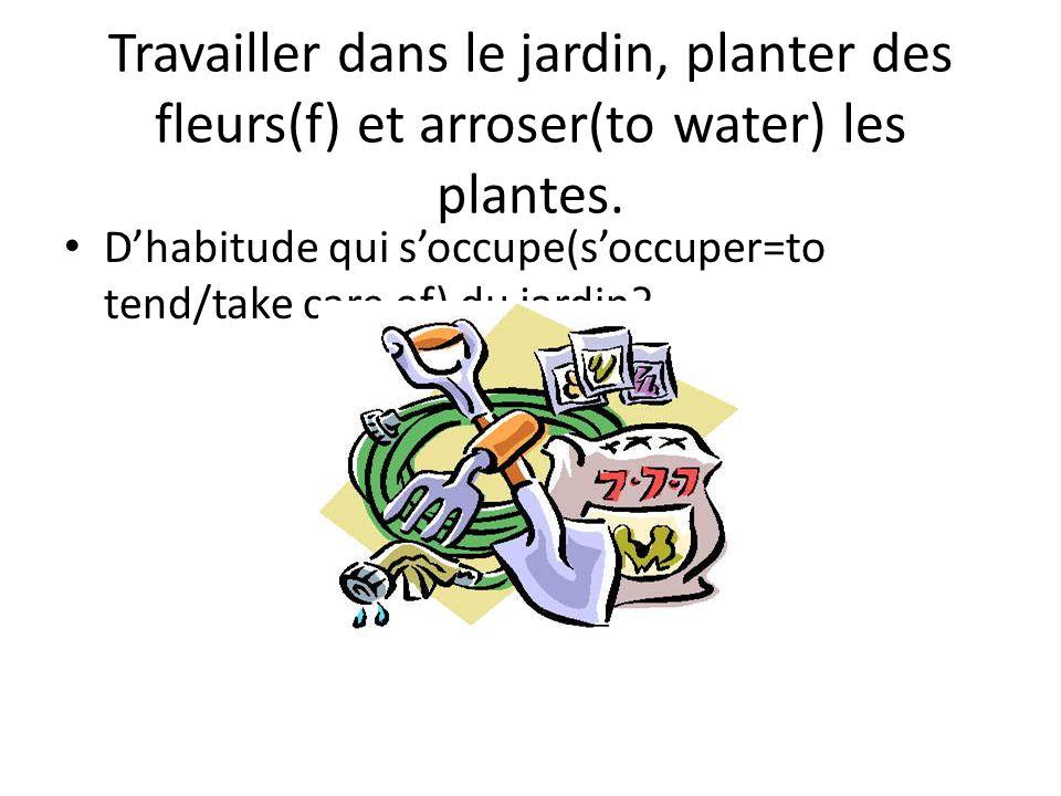 Travailler dans le jardin, planter des fleurs(f) et arroser(to water) les plantes. Dhabitude qui soccupe(soccuper=to tend/take care of) du jardin?