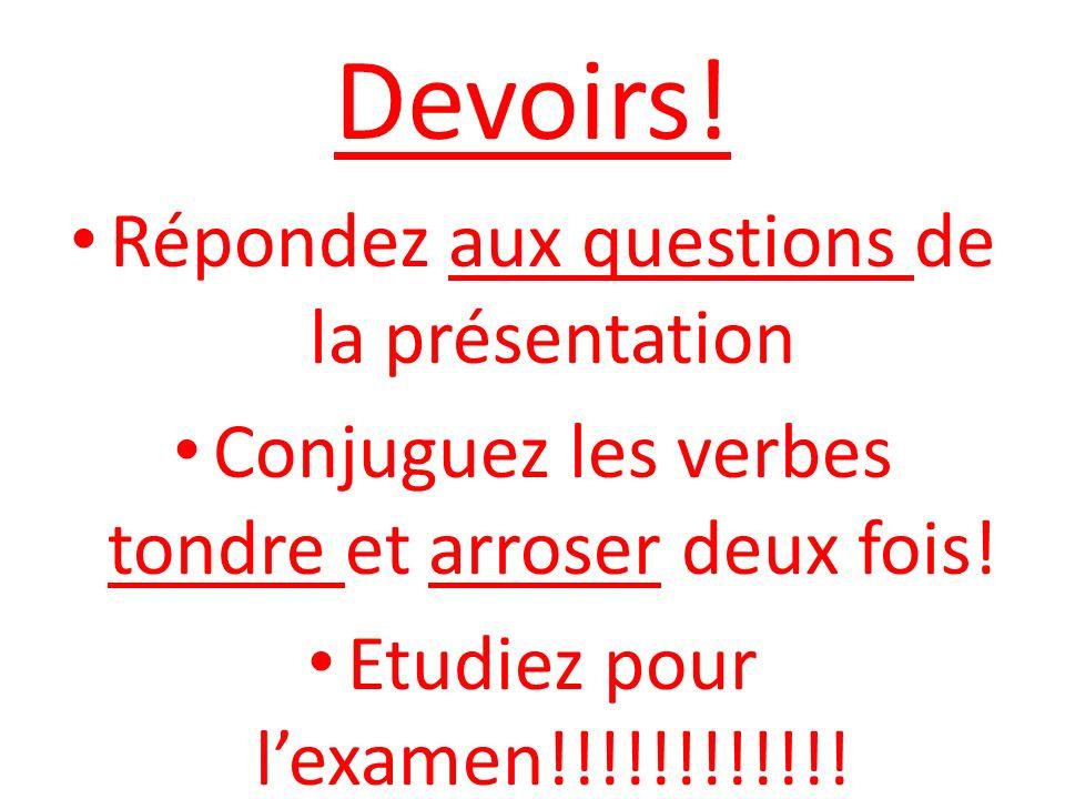Devoirs! Répondez aux questions de la présentation Conjuguez les verbes tondre et arroser deux fois! Etudiez pour lexamen!!!!!!!!!!!!