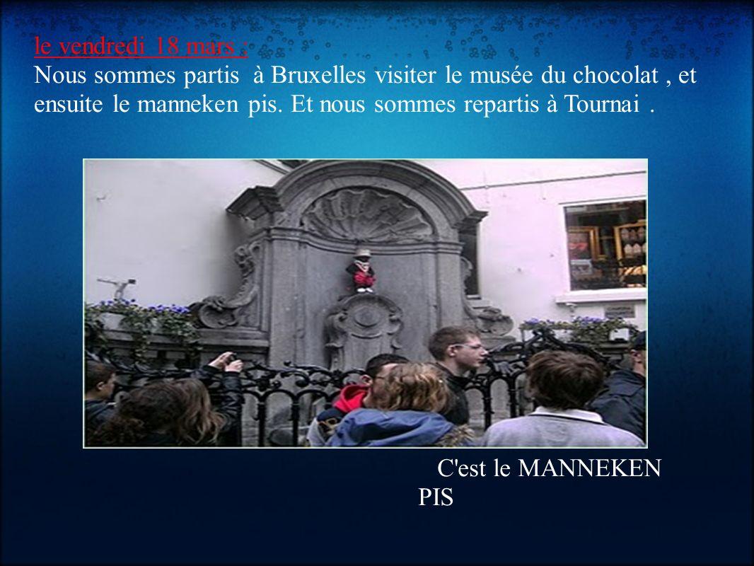 le vendredi 18 mars : Nous sommes partis à Bruxelles visiter le musée du chocolat, et ensuite le manneken pis. Et nous sommes repartis à Tournai. C'es