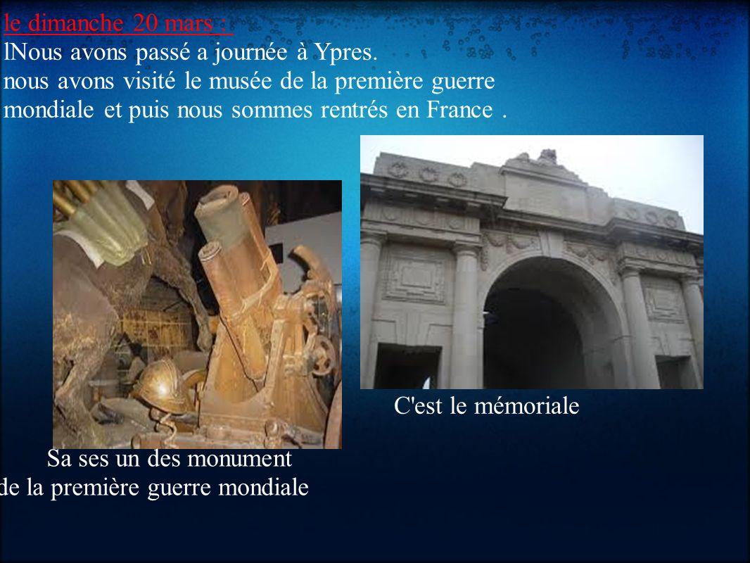 le dimanche 20 mars : lNous avons passé a journée à Ypres. nous avons visité le musée de la première guerre mondiale et puis nous sommes rentrés en Fr