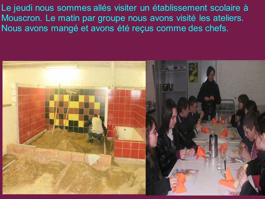 Le jeudi nous sommes allés visiter un établissement scolaire à Mouscron. Le matin par groupe nous avons visité les ateliers. Nous avons mangé et avons