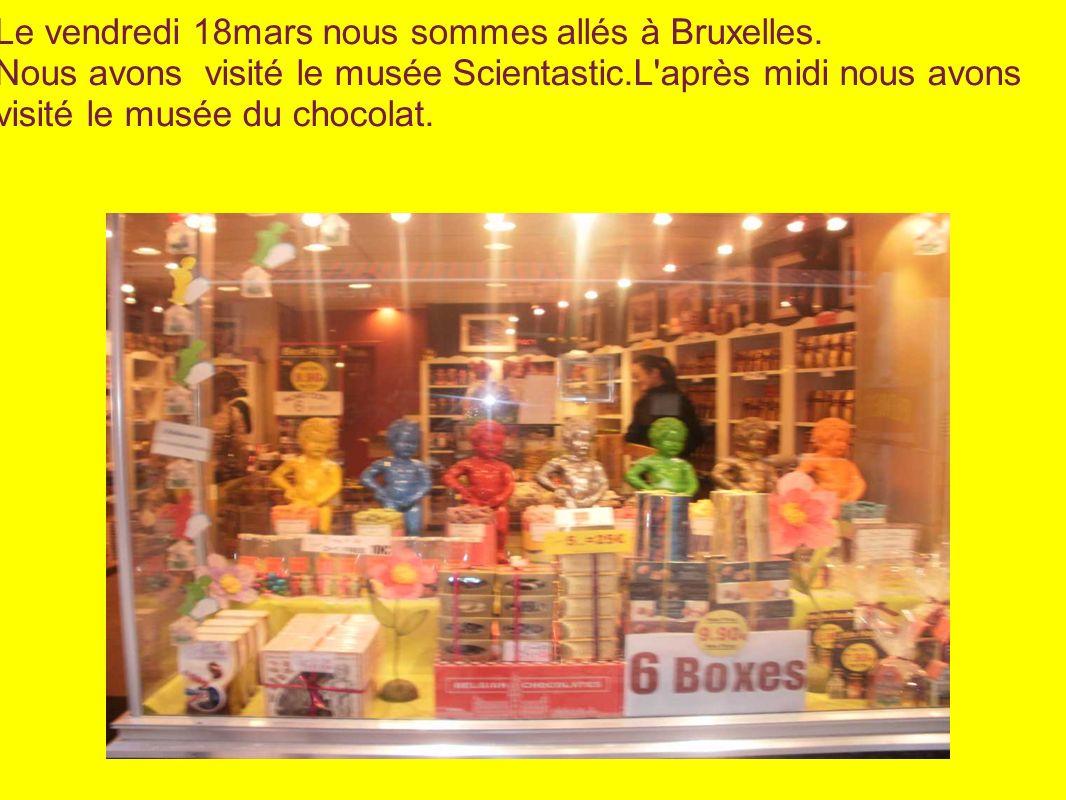 Le vendredi 18mars nous sommes allés à Bruxelles. Nous avons visité le musée Scientastic.L'après midi nous avons visité le musée du chocolat.