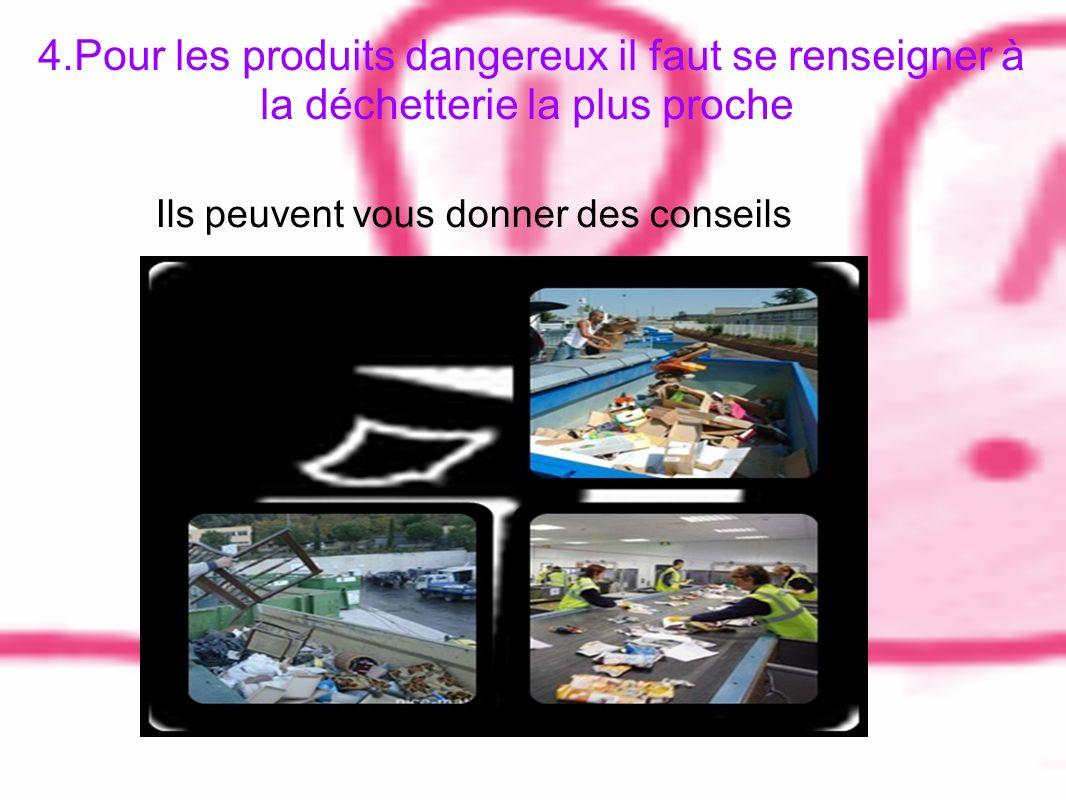 4.Pour les produits dangereux il faut se renseigner à la déchetterie la plus proche Ils peuvent vous donner des conseils