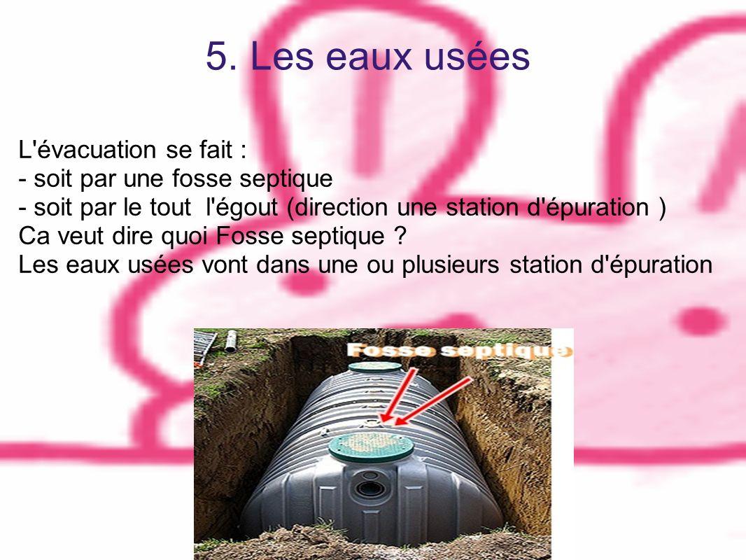 5. Les eaux usées L'évacuation se fait : - soit par une fosse septique - soit par le tout l'égout (direction une station d'épuration ) Ca veut dire qu