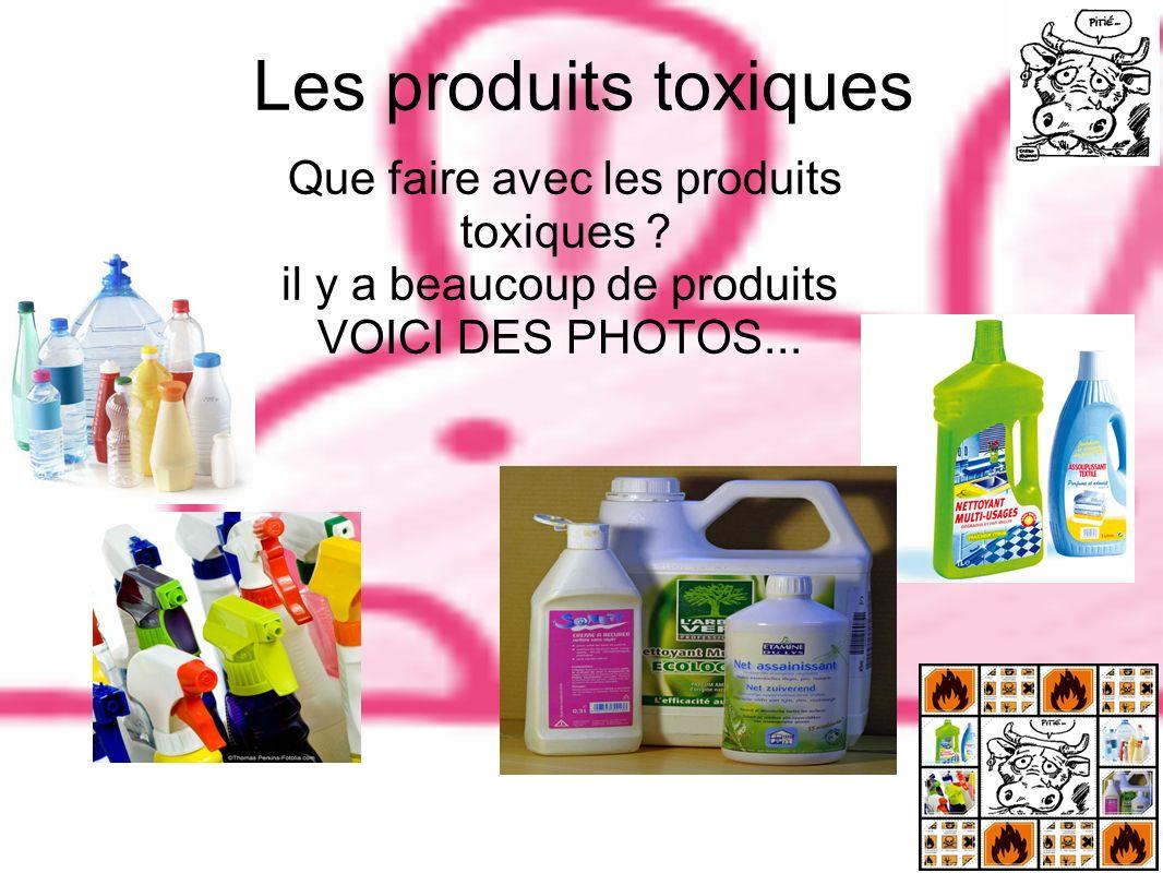 Les produits toxiques Que faire avec les produits toxiques ? il y a beaucoup de produits VOICI DES PHOTOS...