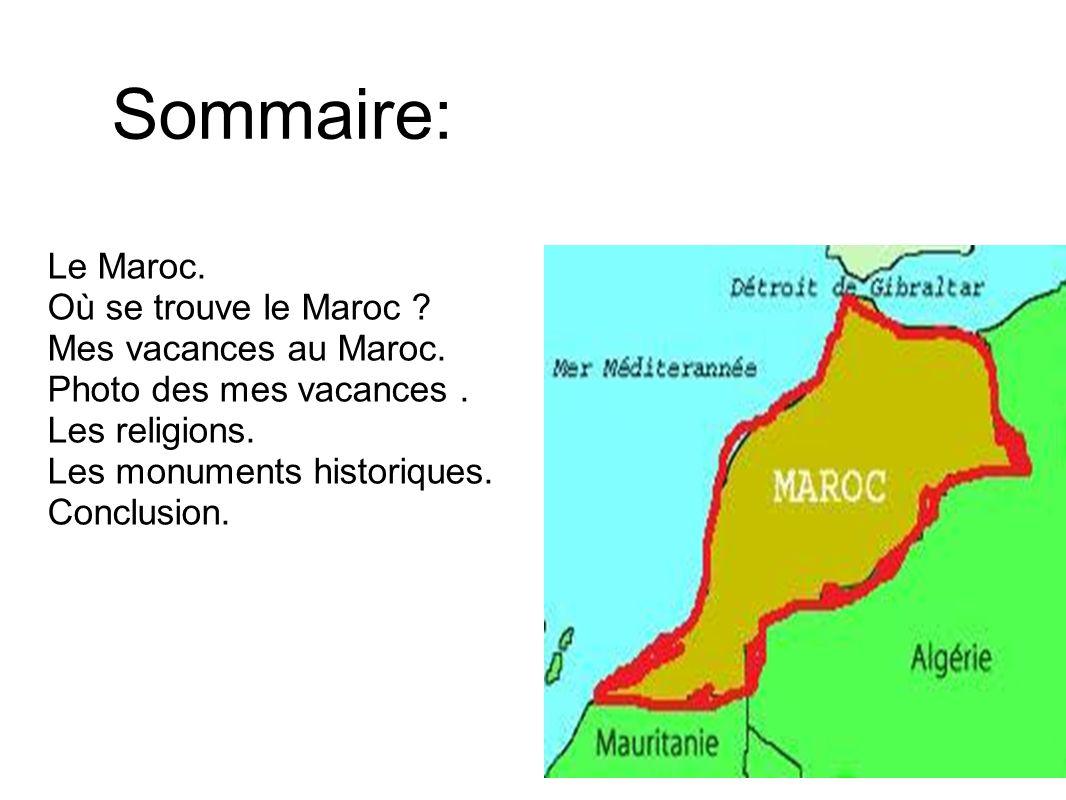 Sommaire: Le Maroc. Où se trouve le Maroc ? Mes vacances au Maroc. Photo des mes vacances. Les religions. Les monuments historiques. Conclusion.