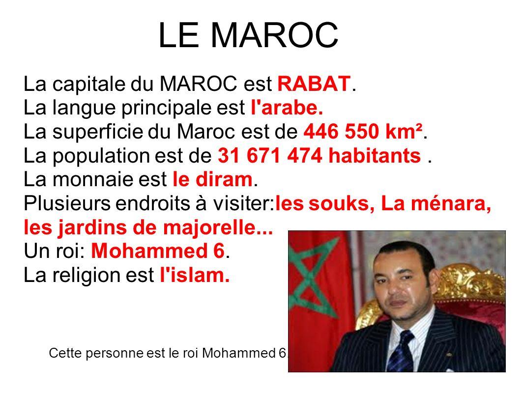 LE MAROC La capitale du MAROC est RABAT. La langue principale est l'arabe. La superficie du Maroc est de 446 550 km². La population est de 31 671 474