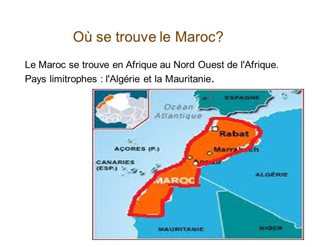 Où se trouve le Maroc? Le Maroc se trouve en Afrique au Nord Ouest de l'Afrique. Pays limitrophes : l'Algérie et la Mauritanie.