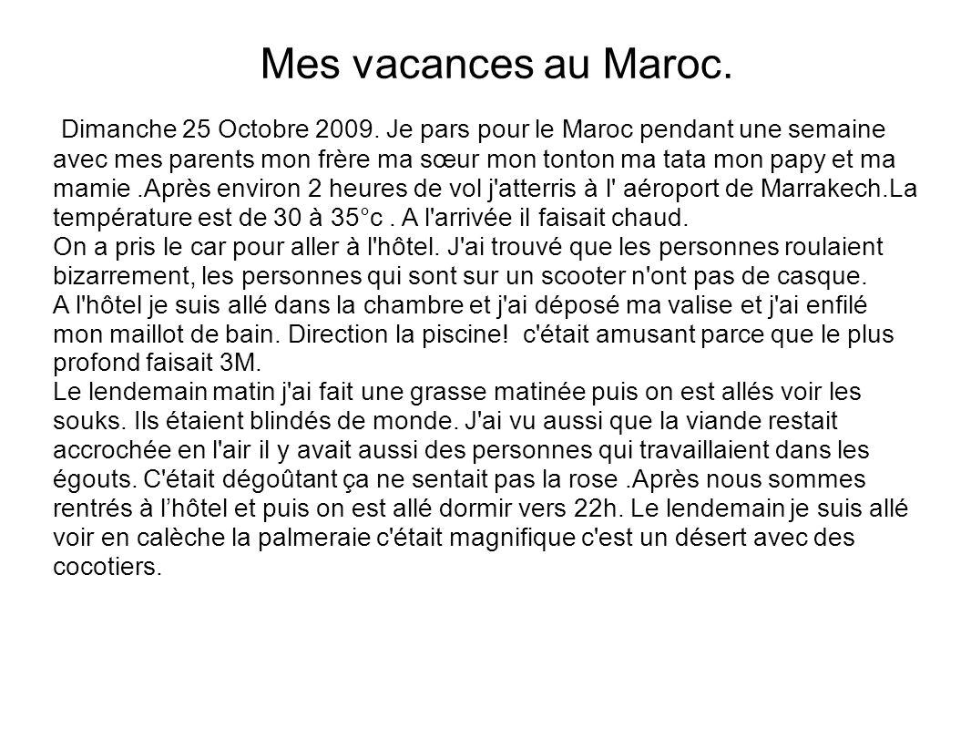 Dimanche 25 Octobre 2009. Je pars pour le Maroc pendant une semaine avec mes parents mon frère ma sœur mon tonton ma tata mon papy et ma mamie.Après e