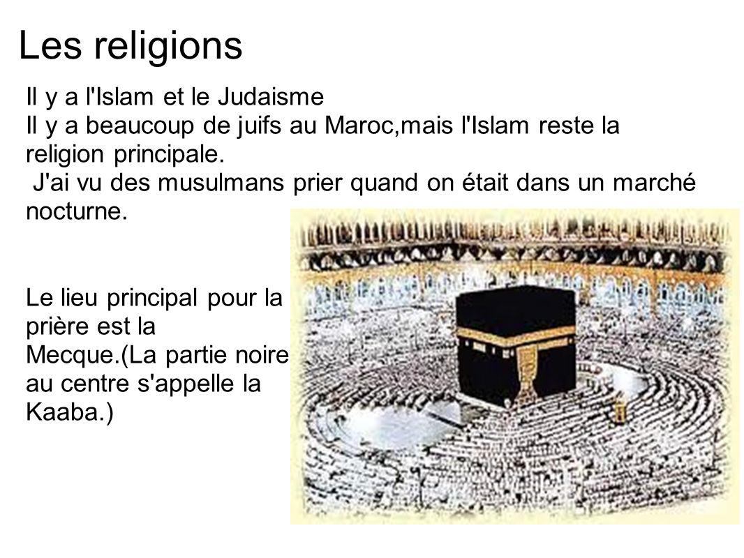 Les religions Il y a l'Islam et le Judaisme Il y a beaucoup de juifs au Maroc,mais l'Islam reste la religion principale. J'ai vu des musulmans prier q