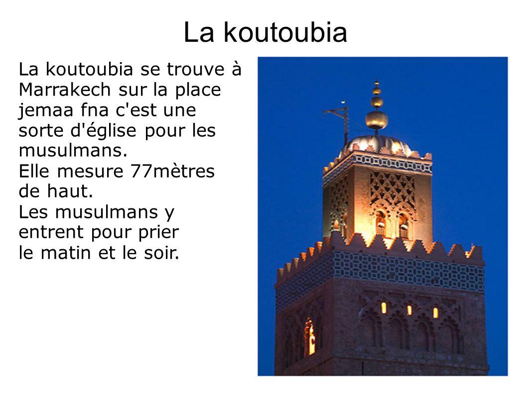 La koutoubia La koutoubia se trouve à Marrakech sur la place jemaa fna c'est une sorte d'église pour les musulmans. Elle mesure 77mètres de haut. Les