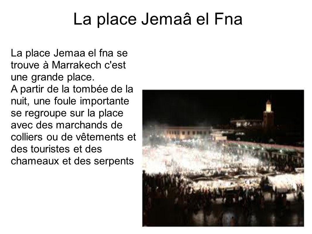 La place Jemaâ el Fna La place Jemaa el fna se trouve à Marrakech c'est une grande place. A partir de la tombée de la nuit, une foule importante se re
