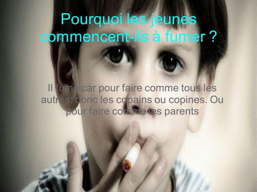 Pourquoi les jeunes commencent-ils à fumer ? Il fume car pour faire comme tous les autres: donc les copains ou copines. Ou pour faire comme les parent