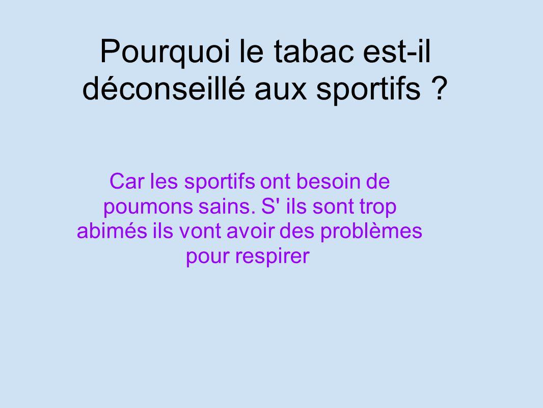 Pourquoi le tabac est-il déconseillé aux sportifs ? Car les sportifs ont besoin de poumons sains. S' ils sont trop abimés ils vont avoir des problèmes