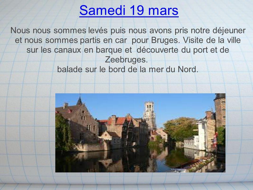 Samedi 19 mars Nous nous sommes levés puis nous avons pris notre déjeuner et nous sommes partis en car pour Bruges. Visite de la ville sur les canaux