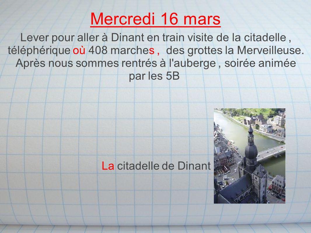 Mercredi 16 mars Lever pour aller à Dinant en train visite de la citadelle, téléphérique où 408 marches, des grottes la Merveilleuse. Après nous somme