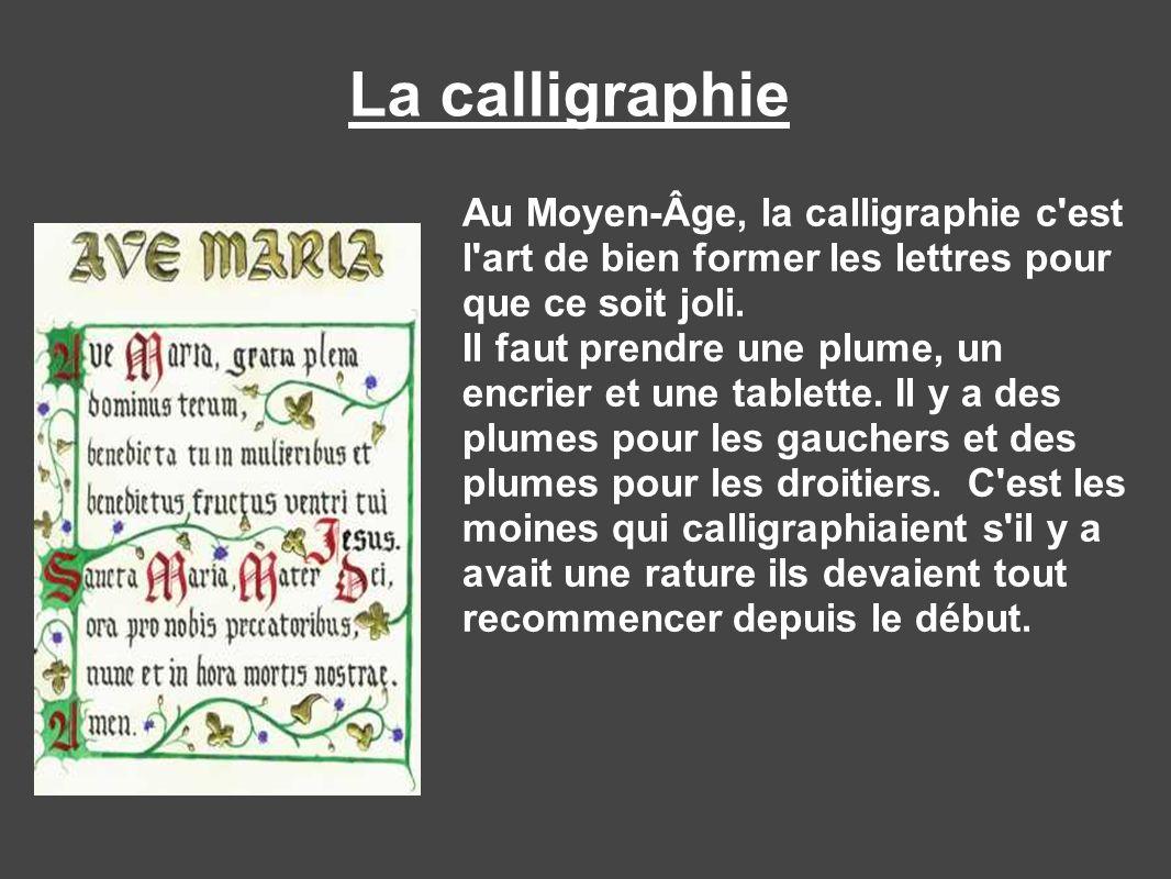 Au Moyen-Âge, la calligraphie c'est l'art de bien former les lettres pour que ce soit joli. Il faut prendre une plume, un encrier et une tablette. Il