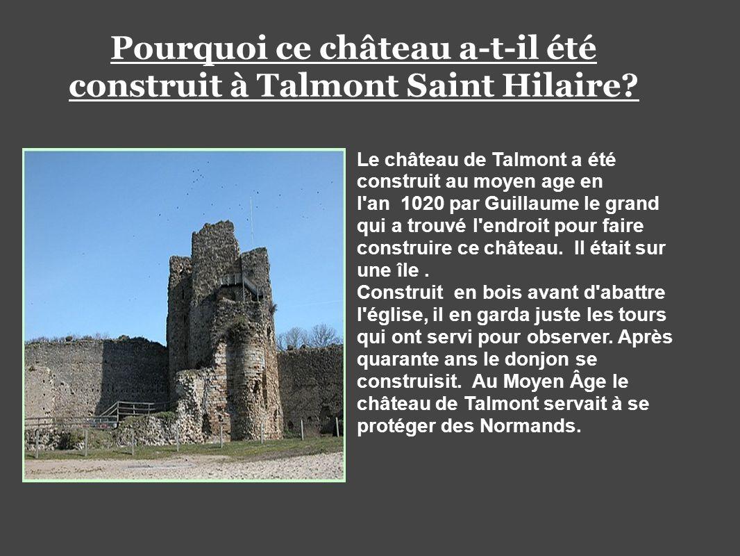 Pourquoi ce château a-t-il été construit à Talmont Saint Hilaire? Le château de Talmont a été construit au moyen age en l'an 1020 par Guillaume le gra