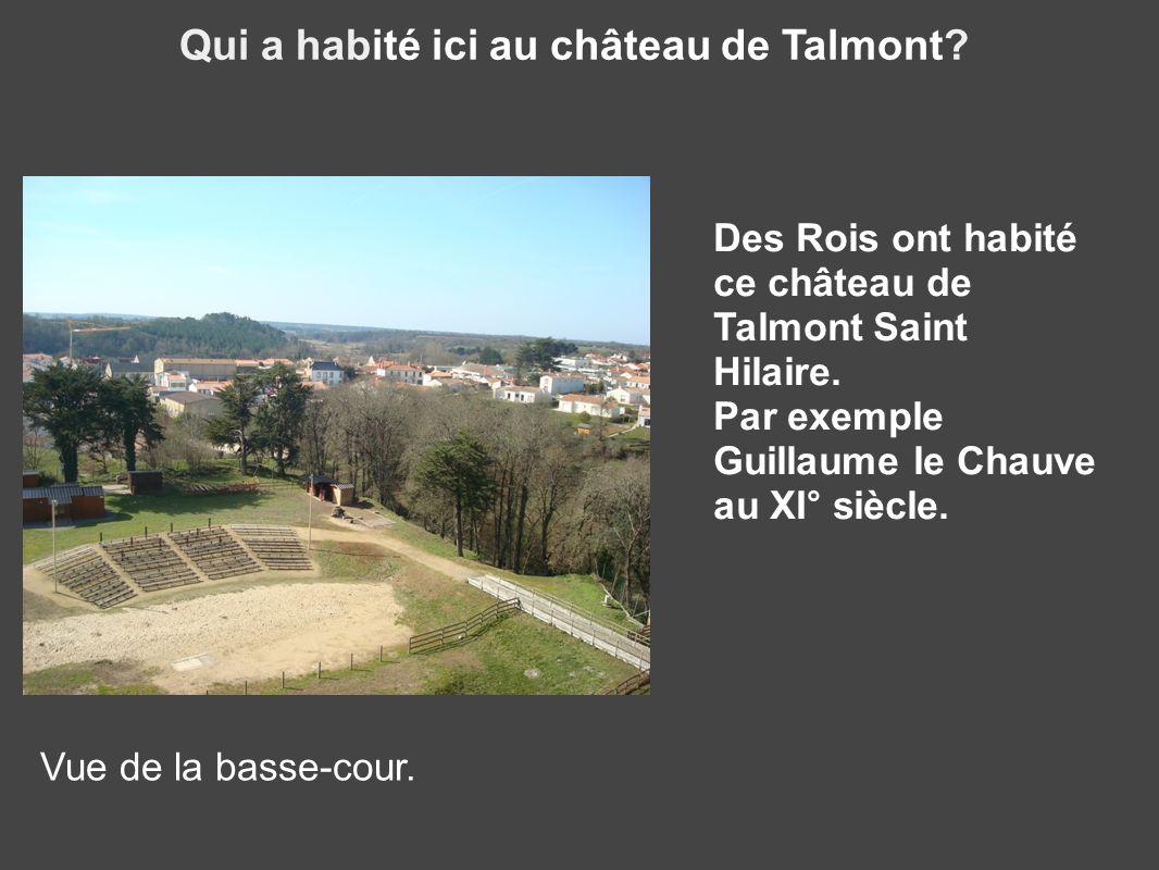 Qui a habité ici au château de Talmont? Vue de la basse-cour. Des Rois ont habité ce château de Talmont Saint Hilaire. Par exemple Guillaume le Chauve