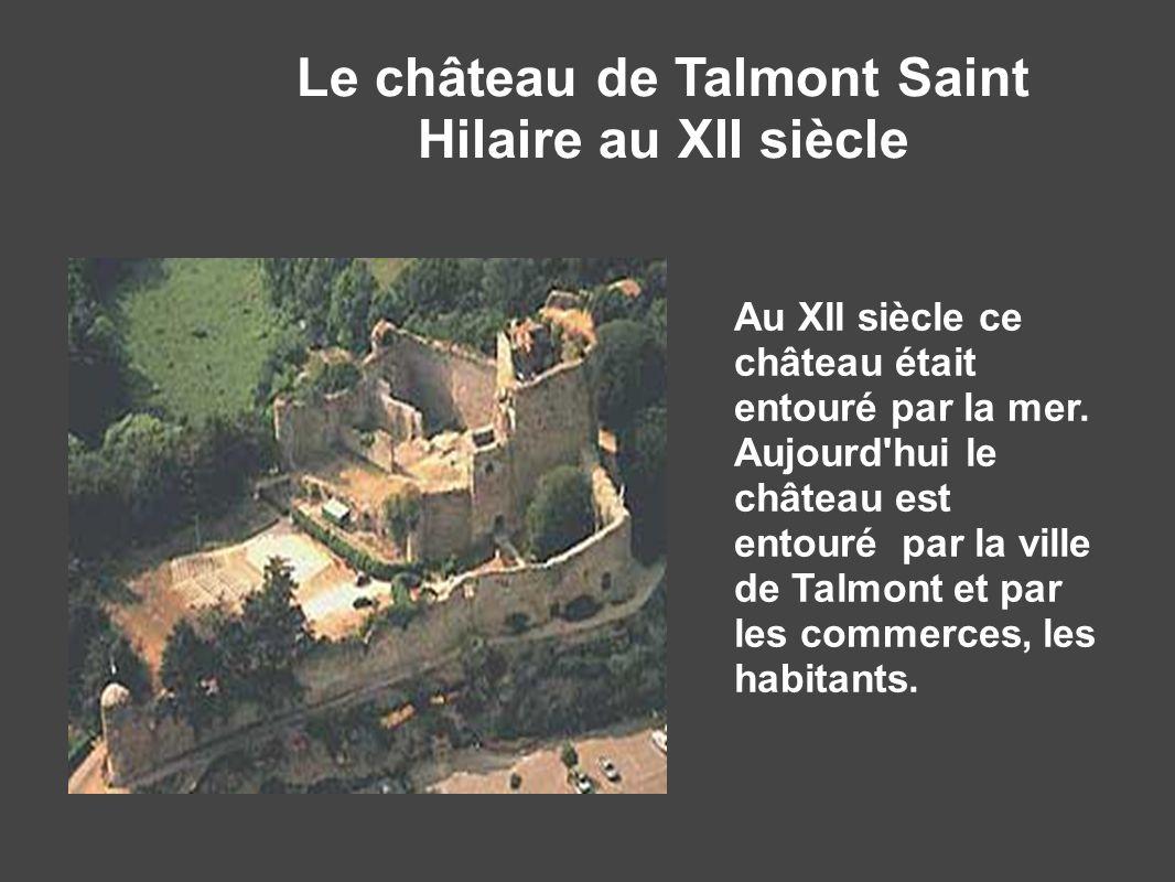 Le château de Talmont Saint Hilaire au XII siècle Au XII siècle ce château était entouré par la mer. Aujourd'hui le château est entouré par la ville d