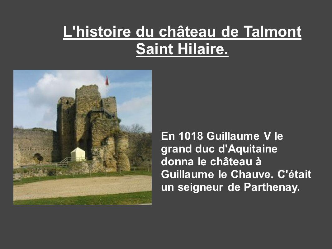 L'histoire du château de Talmont Saint Hilaire. En 1018 Guillaume V le grand duc d'Aquitaine donna le château à Guillaume le Chauve. C'était un seigne