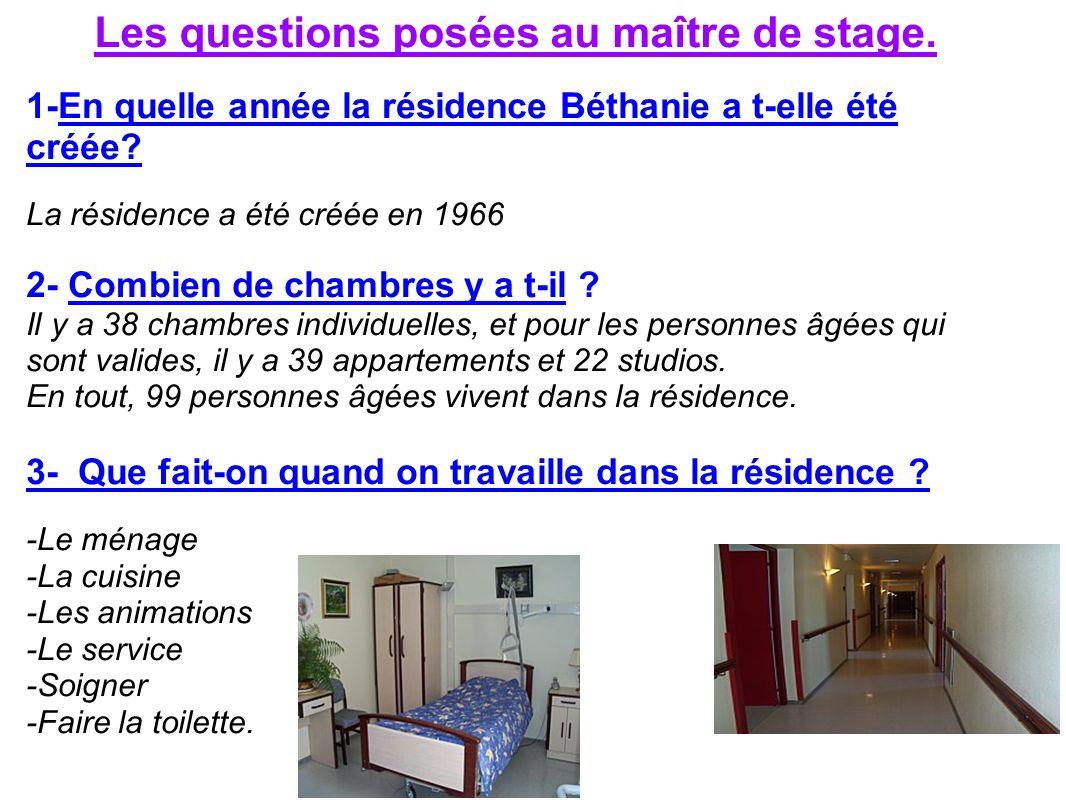 Les questions posées au maître de stage. 1-En quelle année la résidence Béthanie a t-elle été créée? La résidence a été créée en 1966 2- Combien de ch