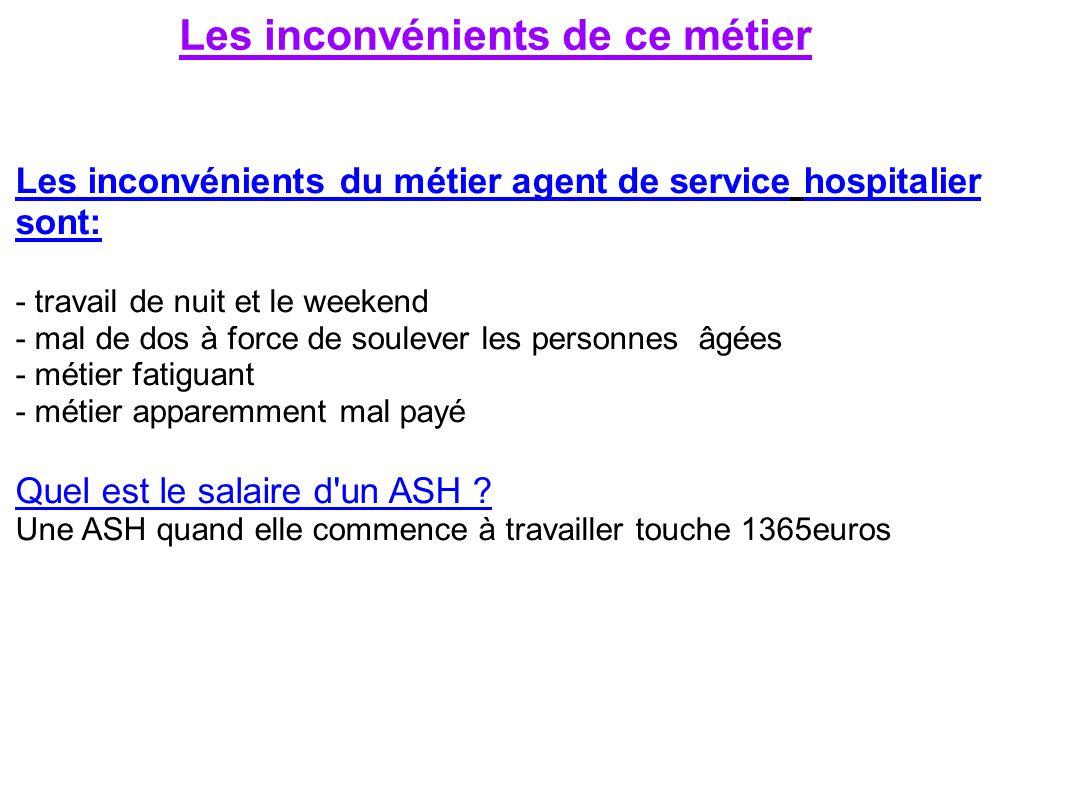 Les inconvénients de ce métier Les inconvénients du métier agent de service hospitalier sont: - travail de nuit et le weekend - mal de dos à force de